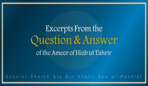 Excerpts From the Question & Answer of the Ameer of Hizb ut Tahrir, Ata Bin Khalil Abu al-Rashtah - Part 12