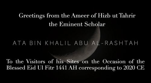 Greetings from the Ameer of Hizb ut Tahrir, the Eminent Scholar, Ata bin Khalil Abu Al-Rashtah to the Visitors of his Sites on the Occasion of the Blessed Eid Ul Fitr 1441 AH - 2020 CE